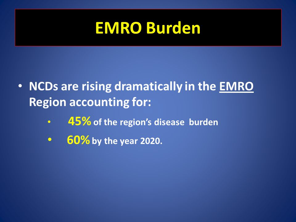 EMRO Burden NCDs are rising dramatically in the EMRO Region accounting for: 45% of the regions disease burden 60% by the year 2020.