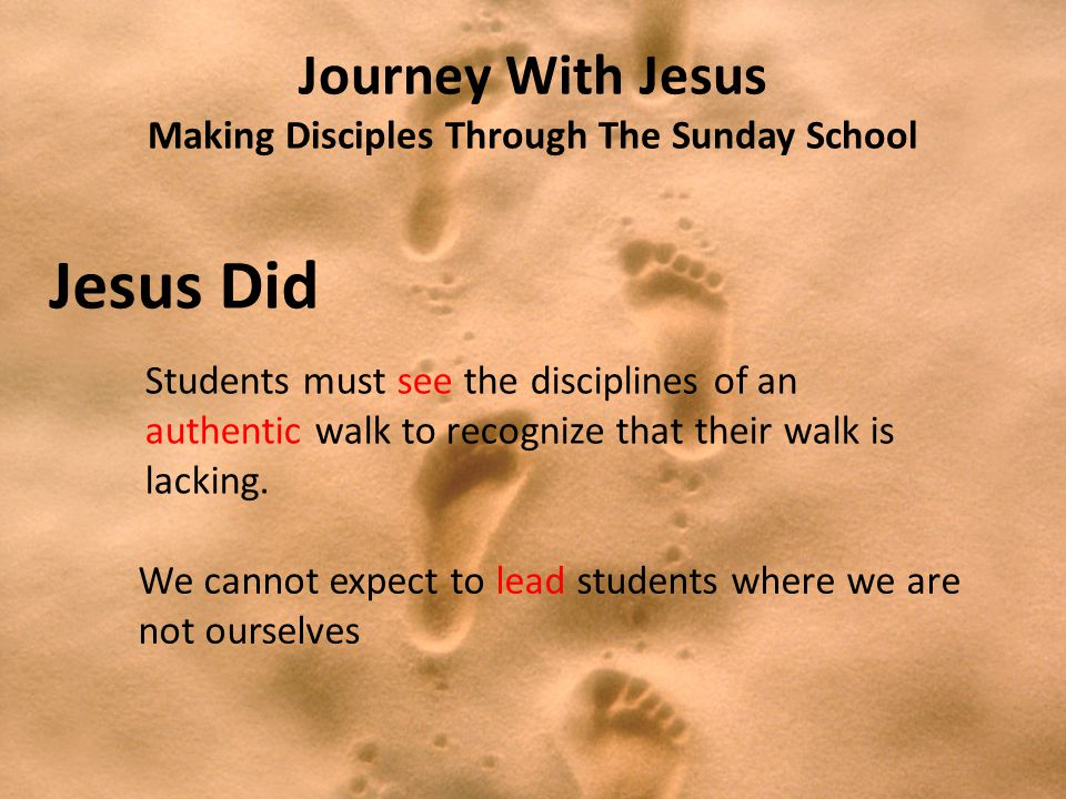 Journey With Jesus Making Disciples Through The Sunday School Jesus Did Students must see the disciplines of an authentic walk to recognize that their walk is lacking.