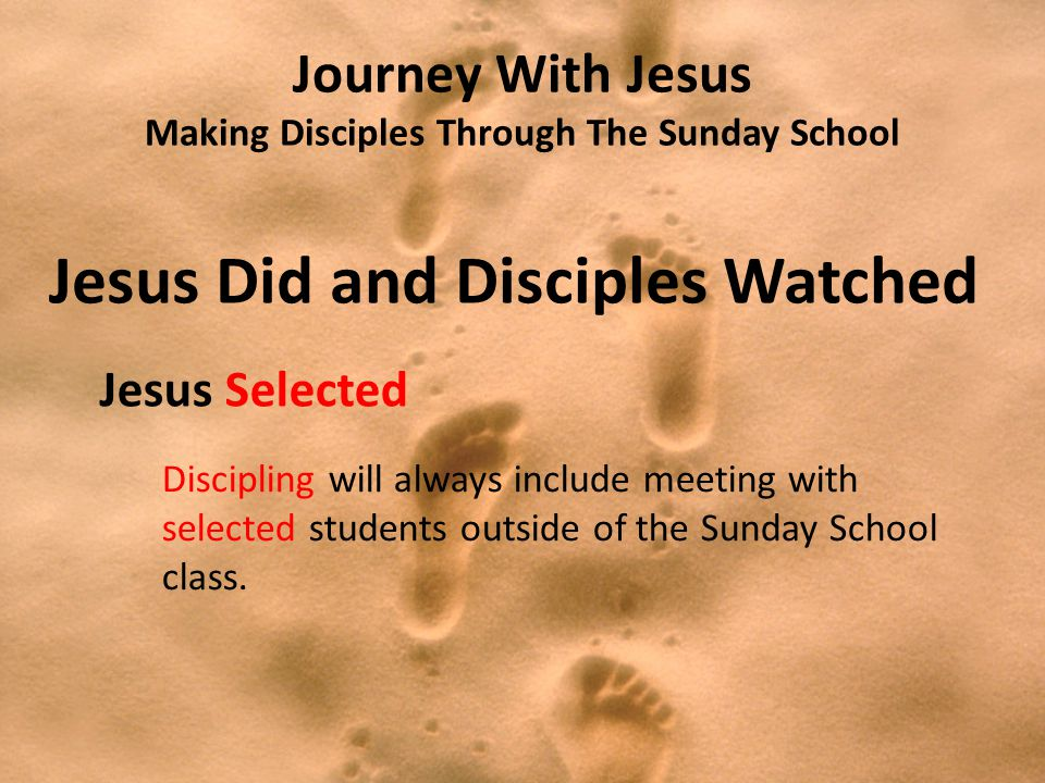 Journey With Jesus Making Disciples Through The Sunday School Jesus Did and Disciples Watched Jesus Selected Discipling will always include meeting with selected students outside of the Sunday School class.