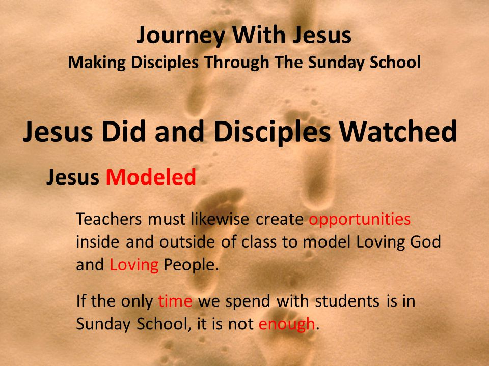 Journey With Jesus Making Disciples Through The Sunday School Jesus Did and Disciples Watched Jesus Modeled Teachers must likewise create opportunities inside and outside of class to model Loving God and Loving People.