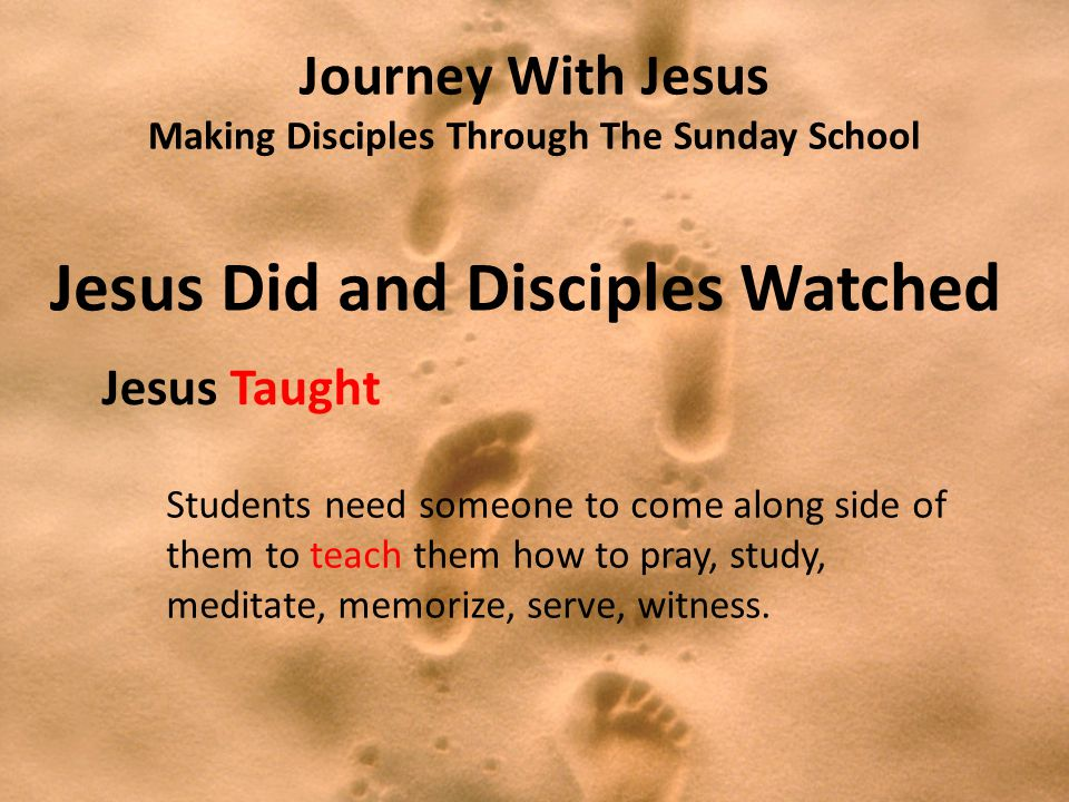 Journey With Jesus Making Disciples Through The Sunday School Jesus Did and Disciples Watched Jesus Taught Students need someone to come along side of them to teach them how to pray, study, meditate, memorize, serve, witness.