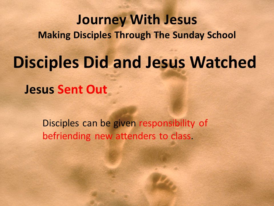 Journey With Jesus Making Disciples Through The Sunday School Disciples Did and Jesus Watched Jesus Sent Out Disciples can be given responsibility of befriending new attenders to class.