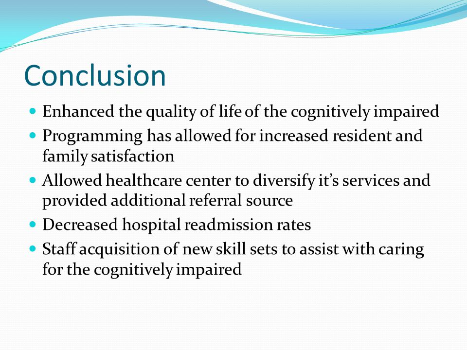 Conclusion Enhanced the quality of life of the cognitively impaired Programming has allowed for increased resident and family satisfaction Allowed hea
