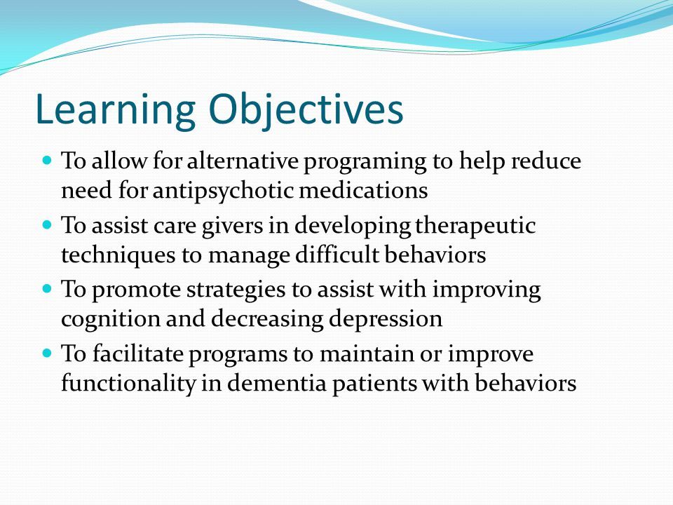 Program Development Initial program started to increase quality of life in dementia patients with behaviors Later developed to comply with CMS initiative to reduce antipsychotic usage in dementia patients with behaviors Aimed at reducing difficult behaviors Enhanced programing to combine cognitive stimulation and physical exercise