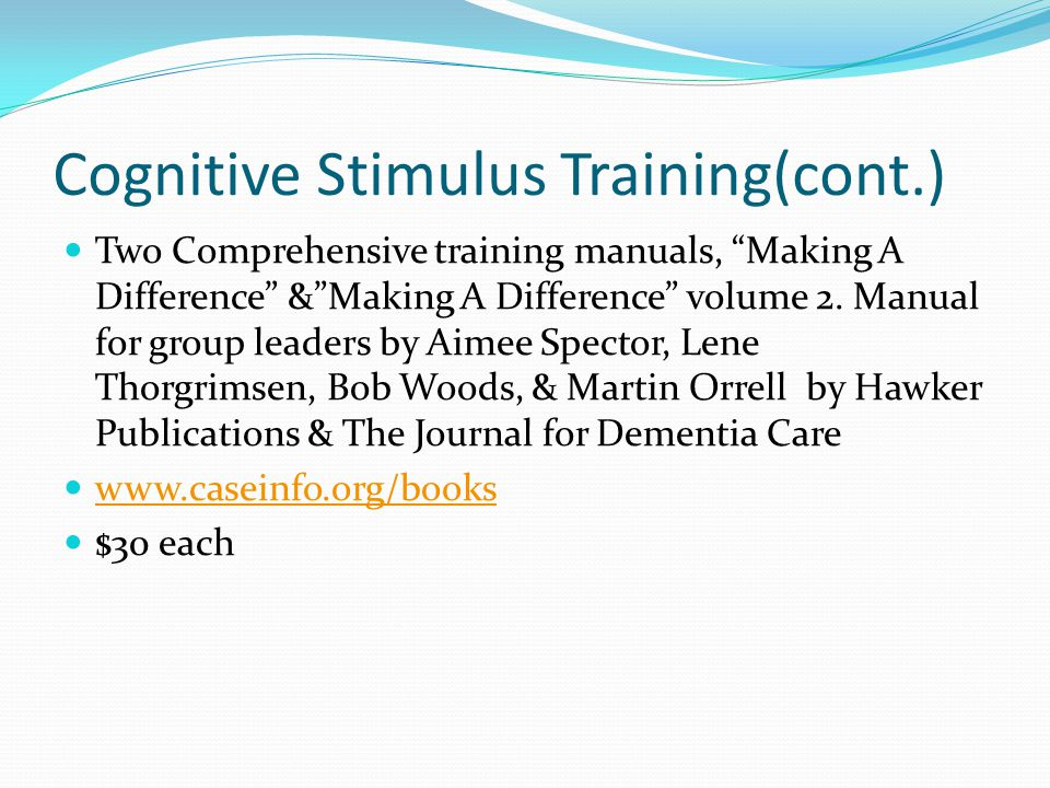 Cognitive Stimulus Training(cont.) Two Comprehensive training manuals, Making A Difference &Making A Difference volume 2. Manual for group leaders by