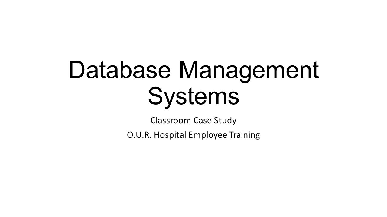 Database Management Systems Classroom Case Study O.U.R. Hospital Employee Training