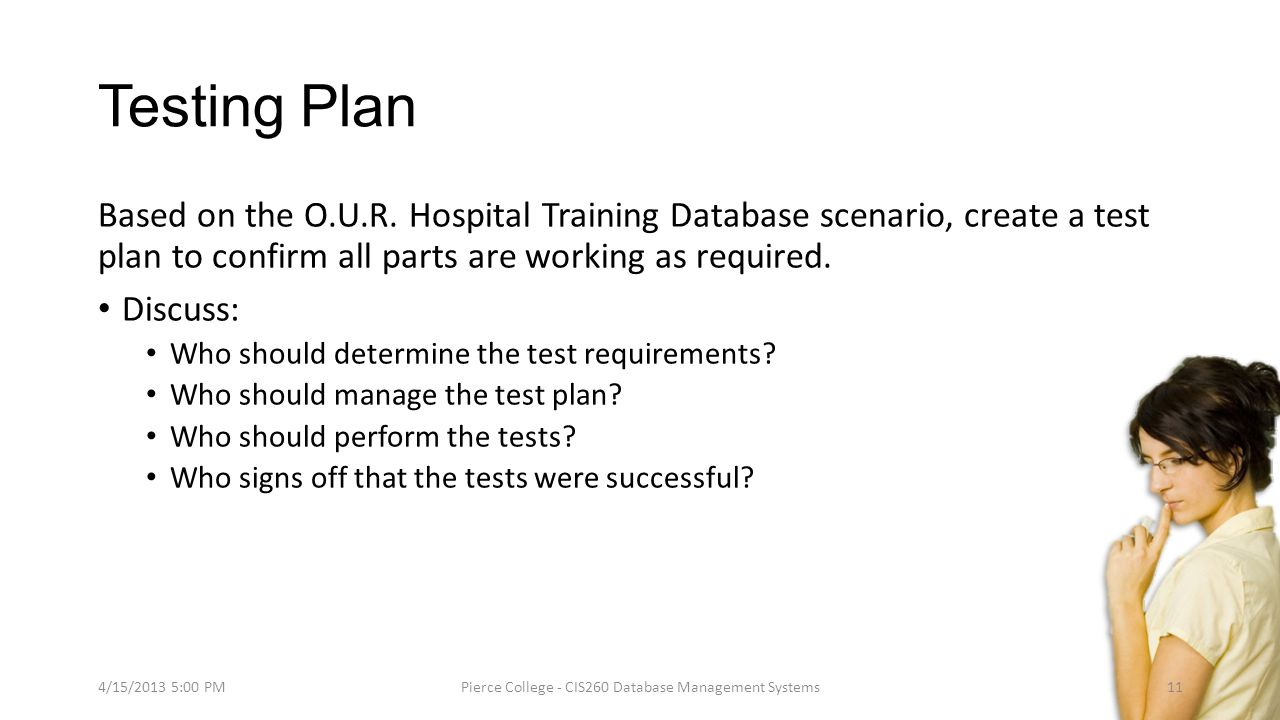 Testing Plan Based on the O.U.R. Hospital Training Database scenario, create a test plan to confirm all parts are working as required. Discuss: Who sh