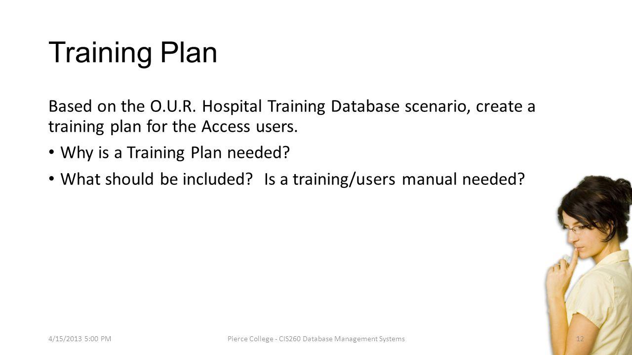 Training Plan Based on the O.U.R. Hospital Training Database scenario, create a training plan for the Access users. Why is a Training Plan needed? Wha