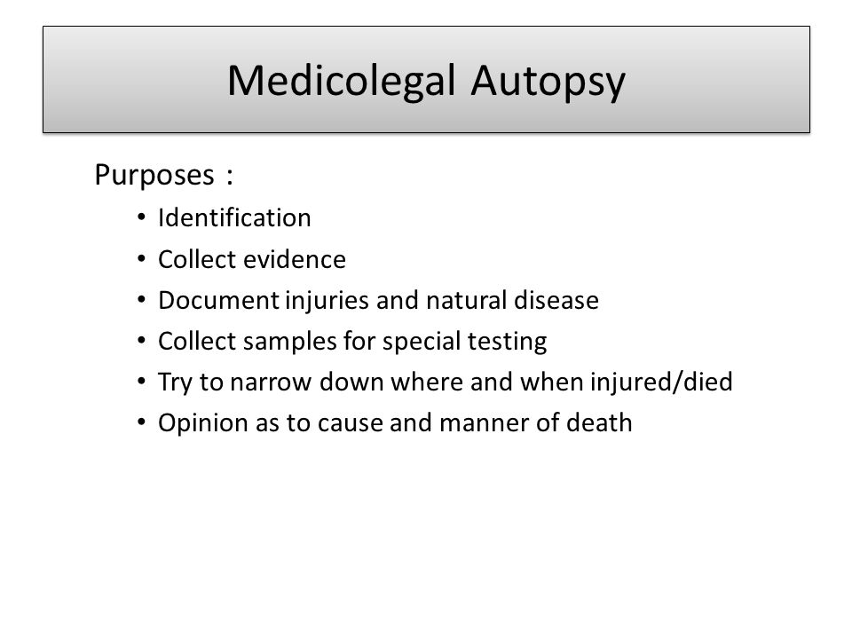 Medicolegal Autopsy Purposes : Identification Collect evidence Document injuries and natural disease Collect samples for special testing Try to narrow