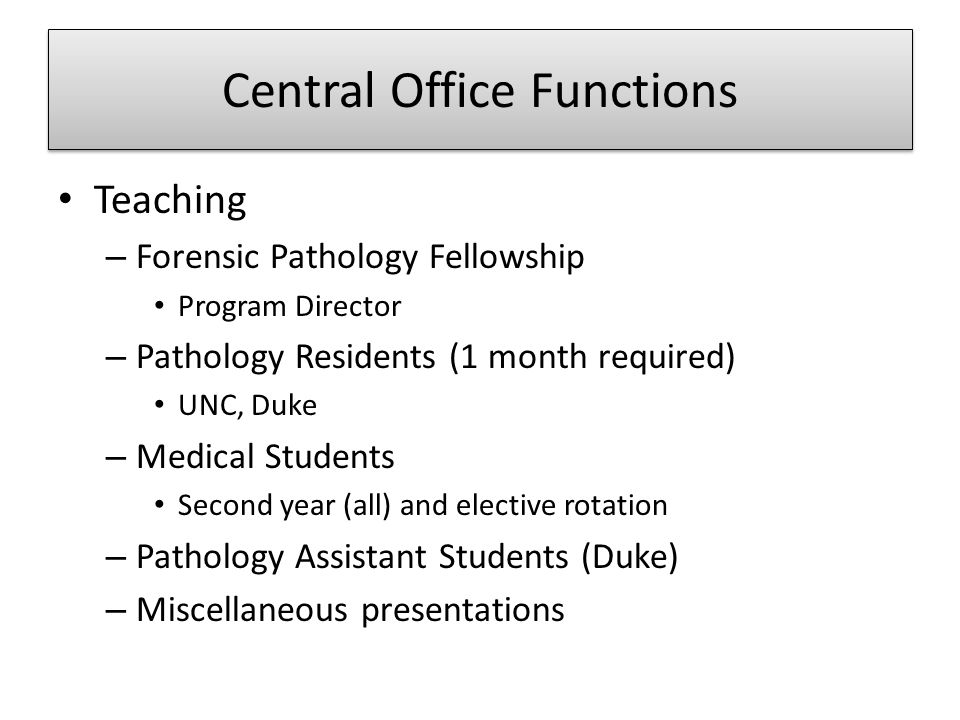 Central Office Functions Teaching – Forensic Pathology Fellowship Program Director – Pathology Residents (1 month required) UNC, Duke – Medical Studen