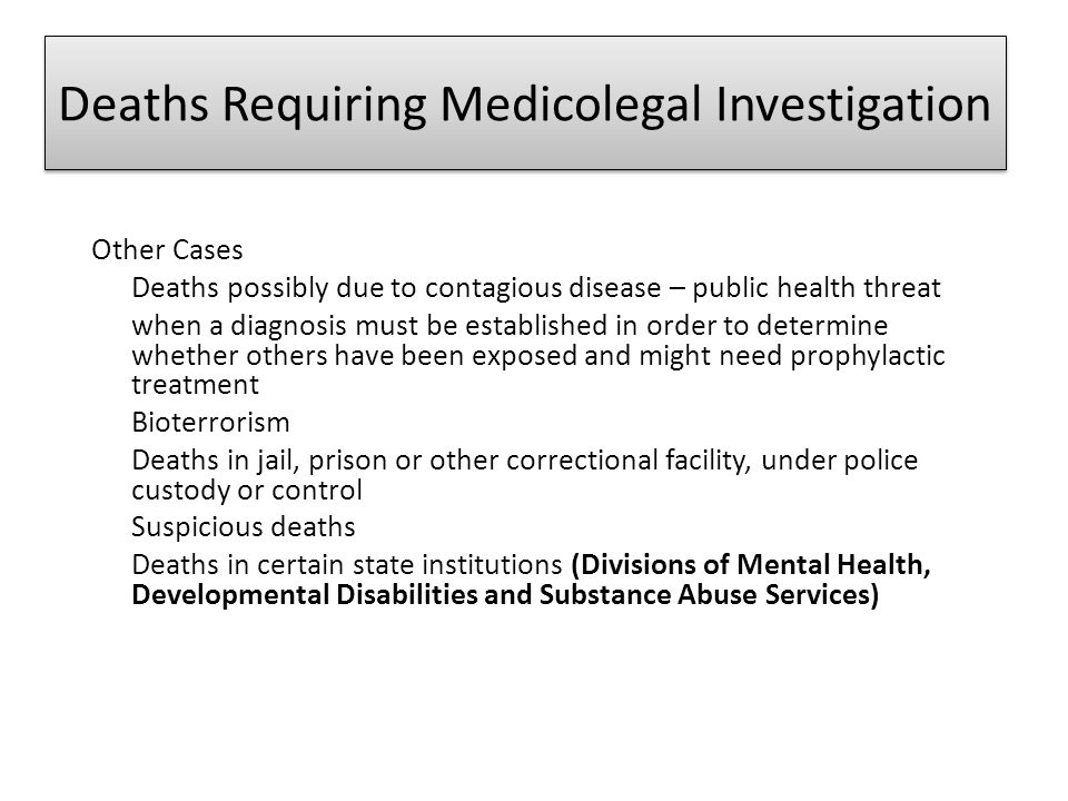 Deaths Requiring Medicolegal Investigation Other Cases Deaths possibly due to contagious disease – public health threat when a diagnosis must be estab
