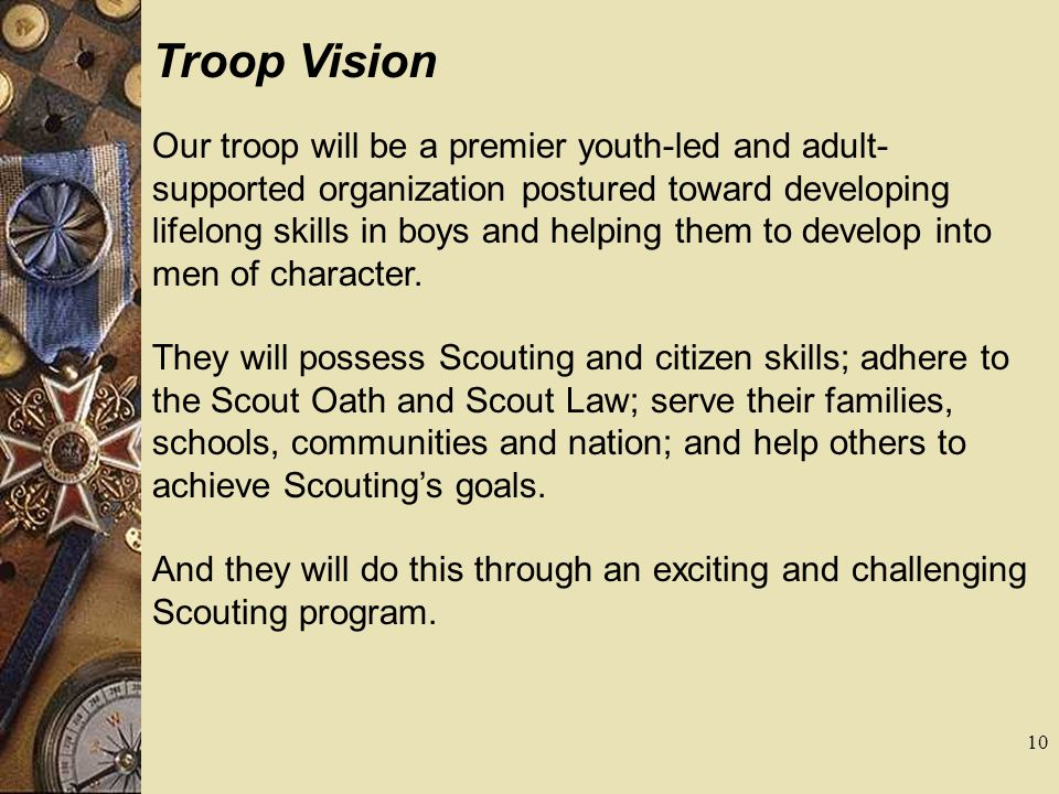 Troop Vision Our troop will be a premier youth-led and adult- supported organization postured toward developing lifelong skills in boys and helping th