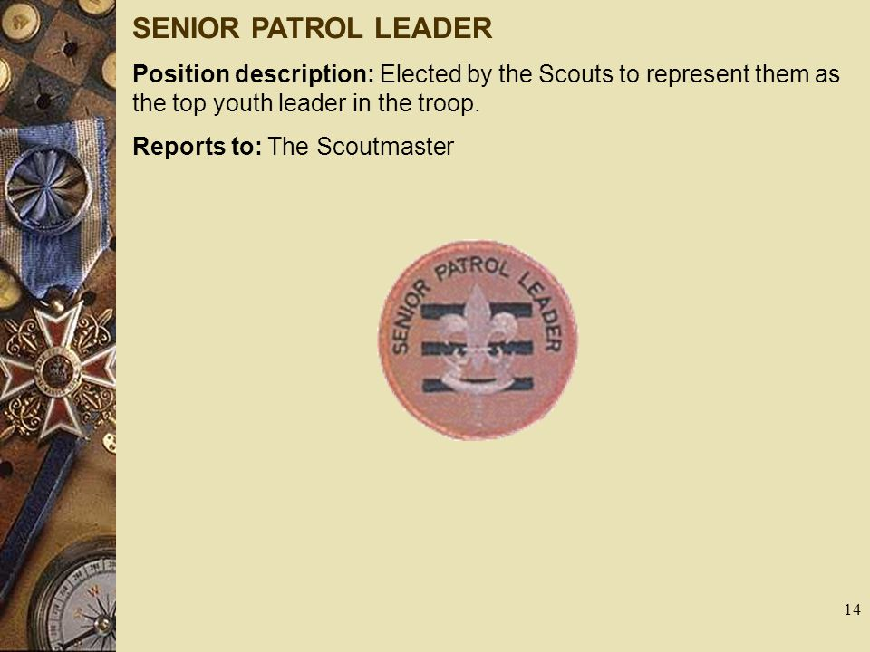 SENIOR PATROL LEADER Position description: Elected by the Scouts to represent them as the top youth leader in the troop. Reports to: The Scoutmaster 1