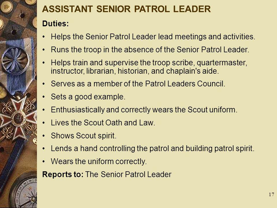 ASSISTANT SENIOR PATROL LEADER Duties: Helps the Senior Patrol Leader lead meetings and activities. Runs the troop in the absence of the Senior Patrol