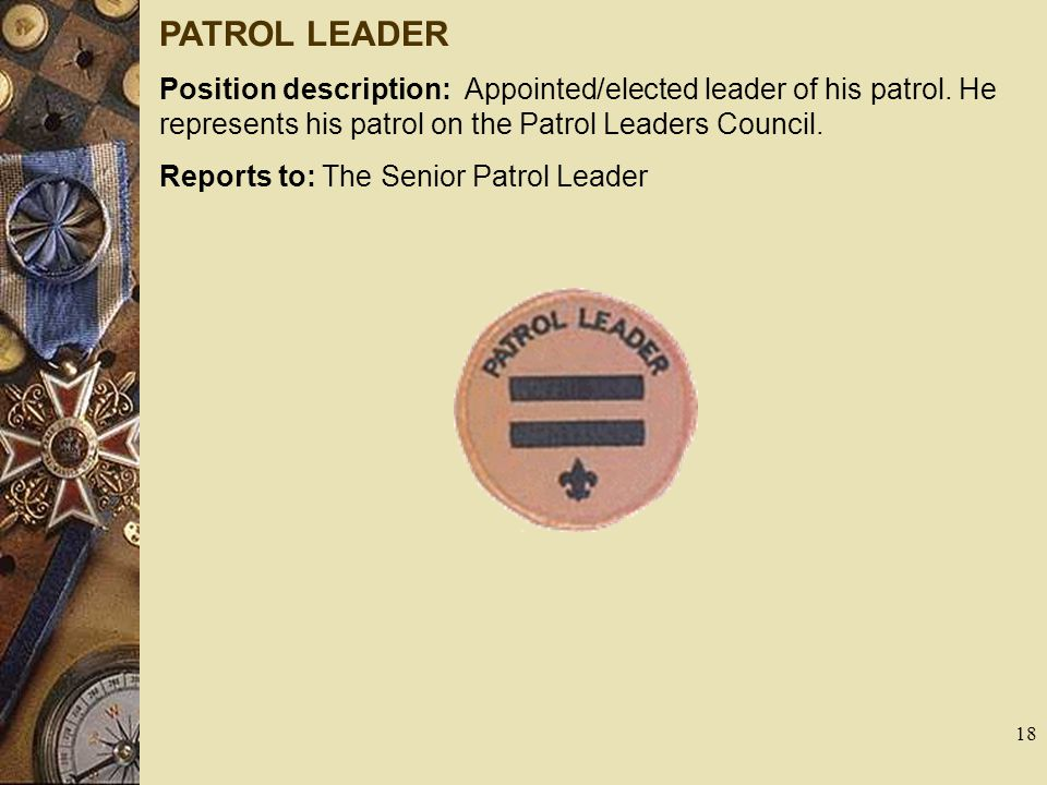 PATROL LEADER Position description: Appointed/elected leader of his patrol. He represents his patrol on the Patrol Leaders Council. Reports to: The Se