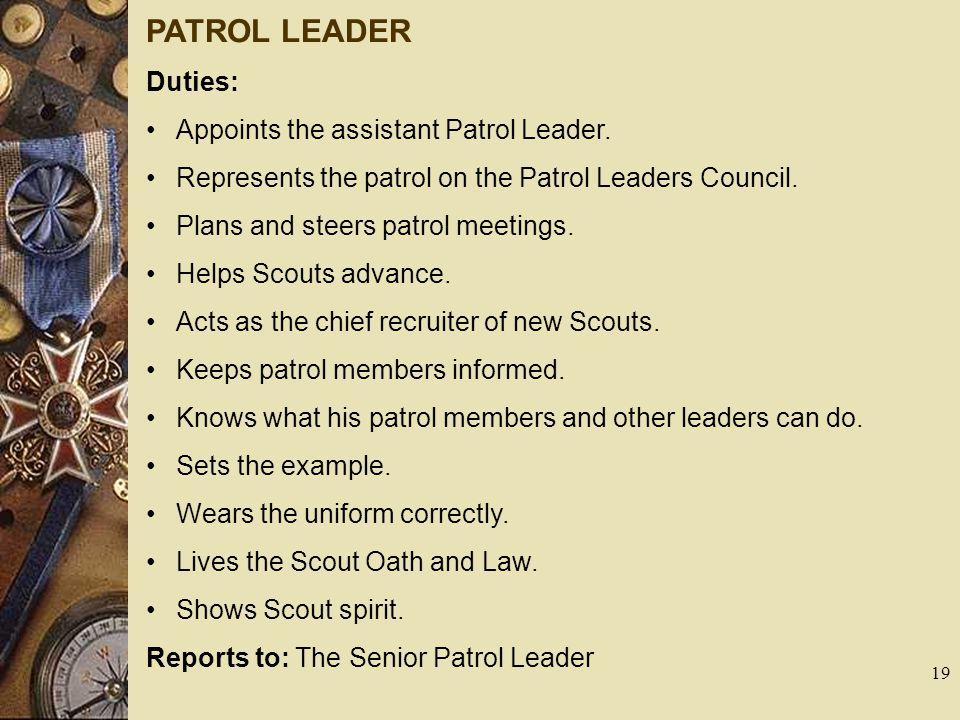 PATROL LEADER Duties: Appoints the assistant Patrol Leader. Represents the patrol on the Patrol Leaders Council. Plans and steers patrol meetings. Hel