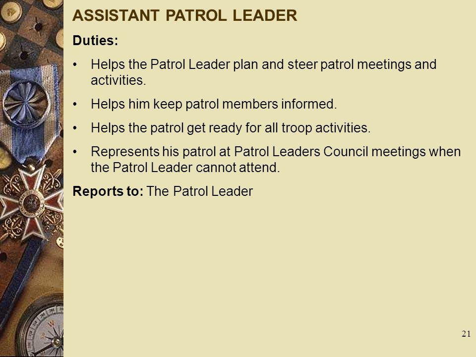 ASSISTANT PATROL LEADER Duties: Helps the Patrol Leader plan and steer patrol meetings and activities. Helps him keep patrol members informed. Helps t