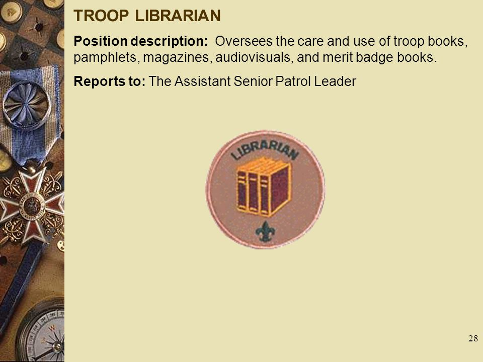 TROOP LIBRARIAN Position description: Oversees the care and use of troop books, pamphlets, magazines, audiovisuals, and merit badge books. Reports to: