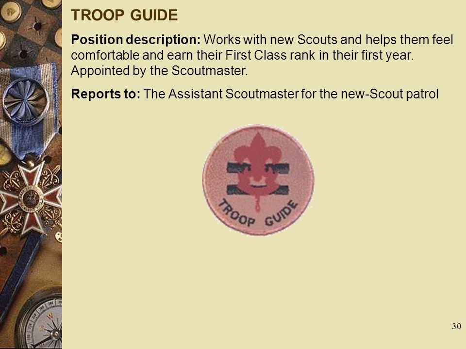 TROOP GUIDE Position description: Works with new Scouts and helps them feel comfortable and earn their First Class rank in their first year. Appointed