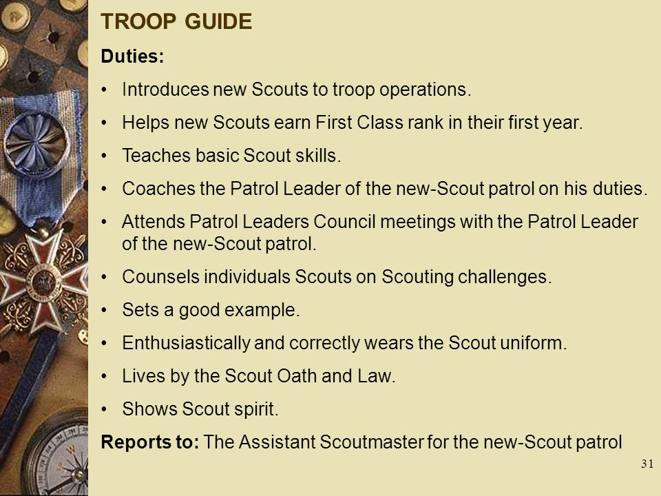 TROOP GUIDE Duties: Introduces new Scouts to troop operations. Helps new Scouts earn First Class rank in their first year. Teaches basic Scout skills.