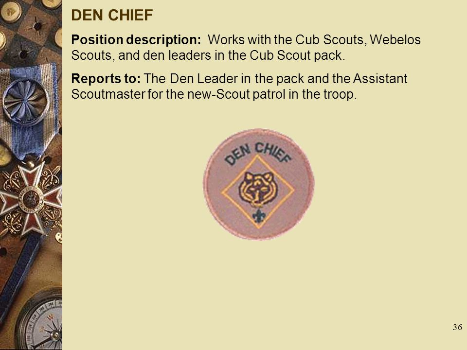 DEN CHIEF Position description: Works with the Cub Scouts, Webelos Scouts, and den leaders in the Cub Scout pack. Reports to: The Den Leader in the pa