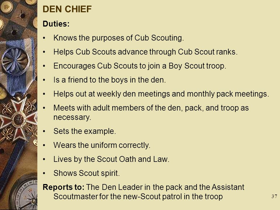 DEN CHIEF Duties: Knows the purposes of Cub Scouting. Helps Cub Scouts advance through Cub Scout ranks. Encourages Cub Scouts to join a Boy Scout troo