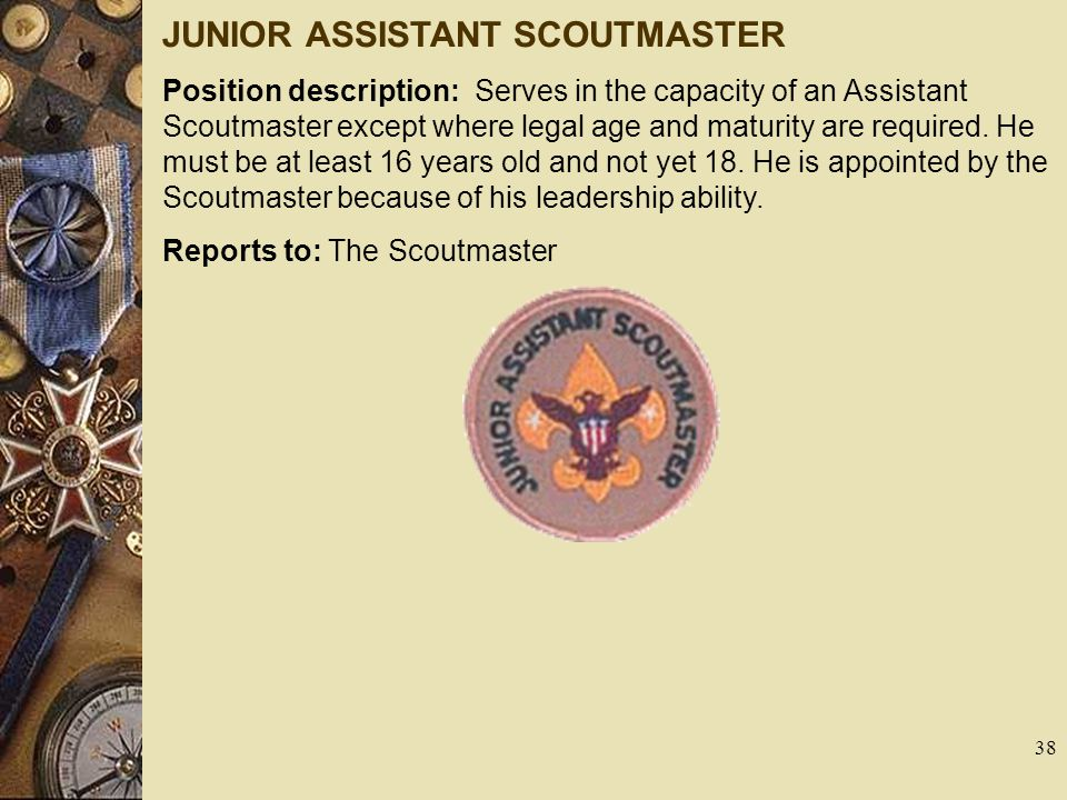 JUNIOR ASSISTANT SCOUTMASTER Position description: Serves in the capacity of an Assistant Scoutmaster except where legal age and maturity are required