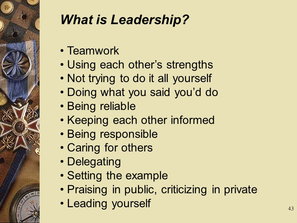 What is Leadership? Teamwork Using each others strengths Not trying to do it all yourself Doing what you said youd do Being reliable Keeping each othe