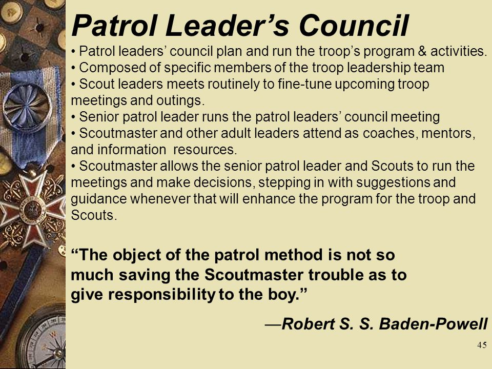 Patrol Leaders Council Patrol leaders council plan and run the troops program & activities. Composed of specific members of the troop leadership team