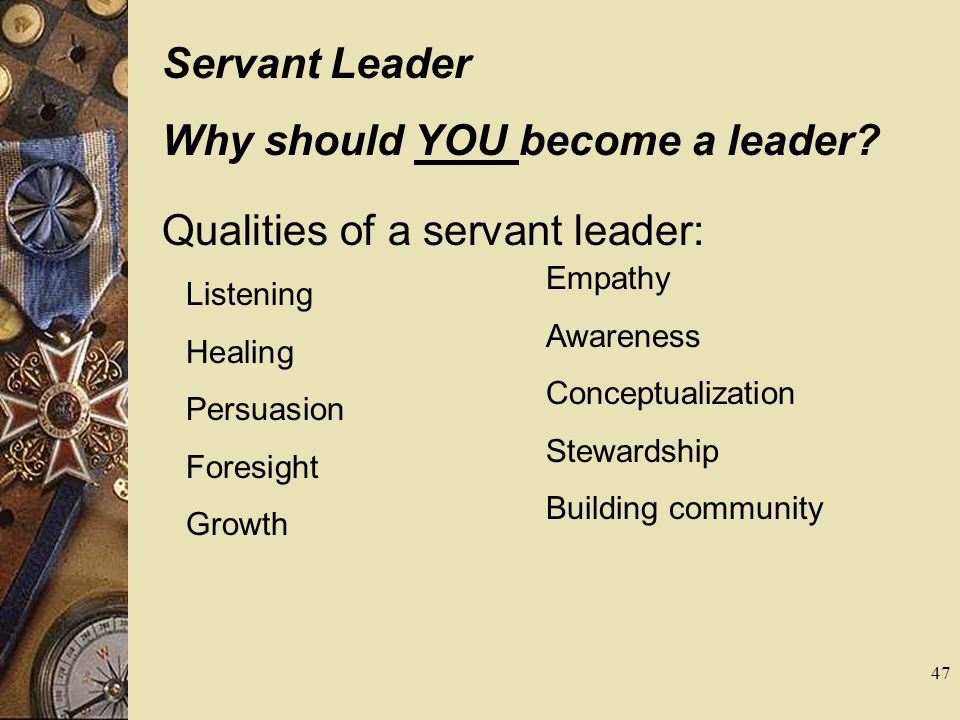 Servant Leader Why should YOU become a leader? Qualities of a servant leader: Listening Healing Persuasion Foresight Growth Empathy Awareness Conceptu