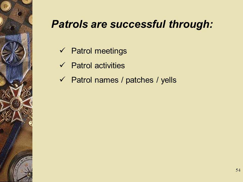 Patrols are successful through: Patrol meetings Patrol activities Patrol names / patches / yells 54
