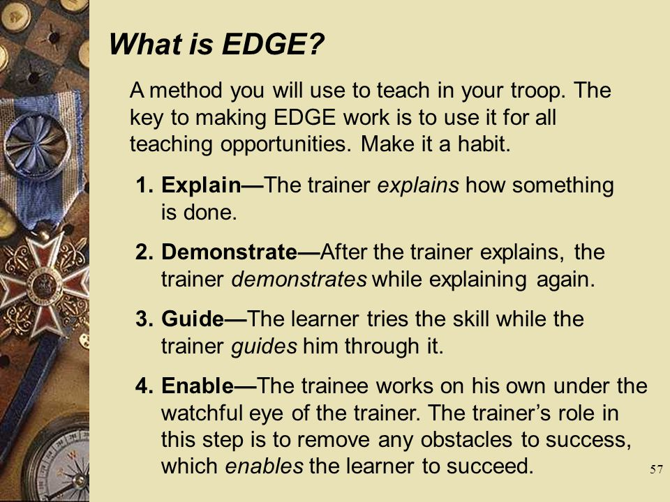 What is EDGE? A method you will use to teach in your troop. The key to making EDGE work is to use it for all teaching opportunities. Make it a habit.