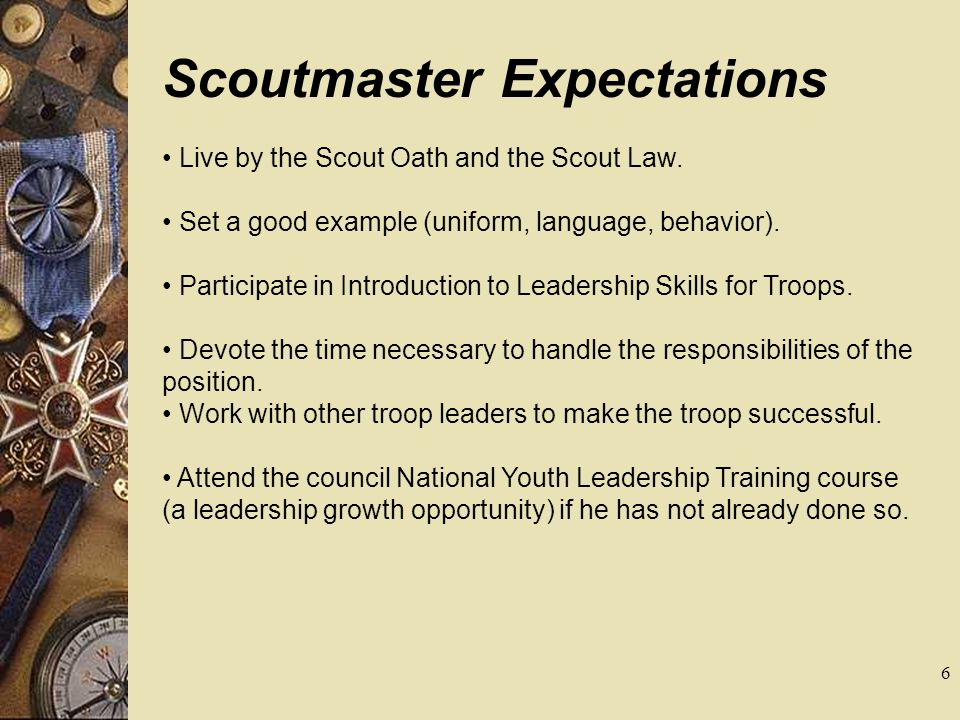 Scoutmaster Expectations Live by the Scout Oath and the Scout Law. Set a good example (uniform, language, behavior). Participate in Introduction to Le