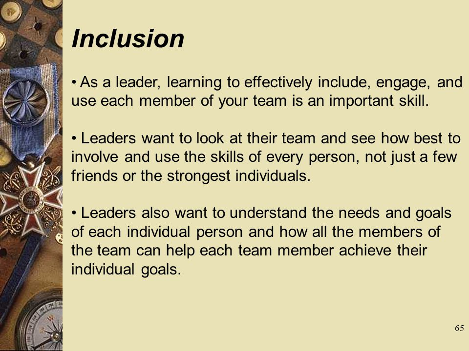 Inclusion As a leader, learning to effectively include, engage, and use each member of your team is an important skill. Leaders want to look at their