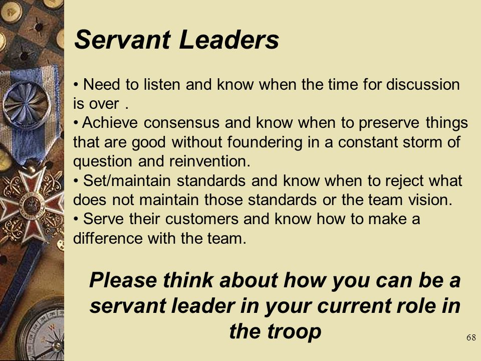 Servant Leaders Need to listen and know when the time for discussion is over. Achieve consensus and know when to preserve things that are good without