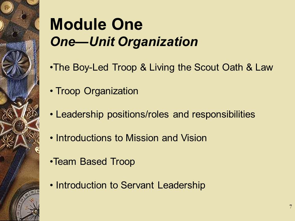 Module One OneUnit Organization The Boy-Led Troop & Living the Scout Oath & Law Troop Organization Leadership positions/roles and responsibilities Int