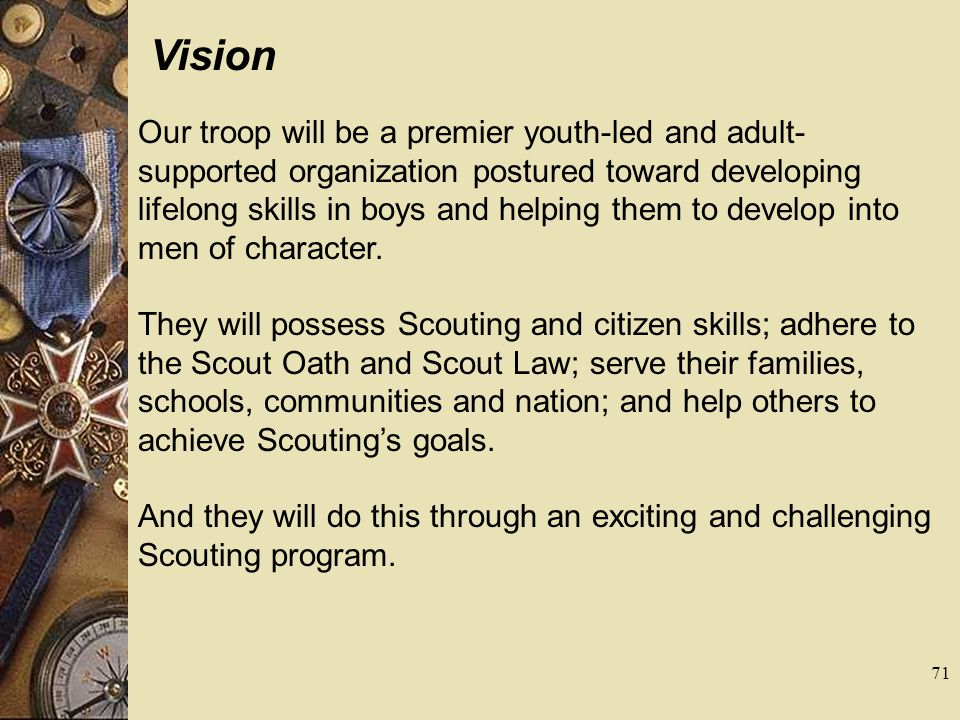 Vision Our troop will be a premier youth-led and adult- supported organization postured toward developing lifelong skills in boys and helping them to