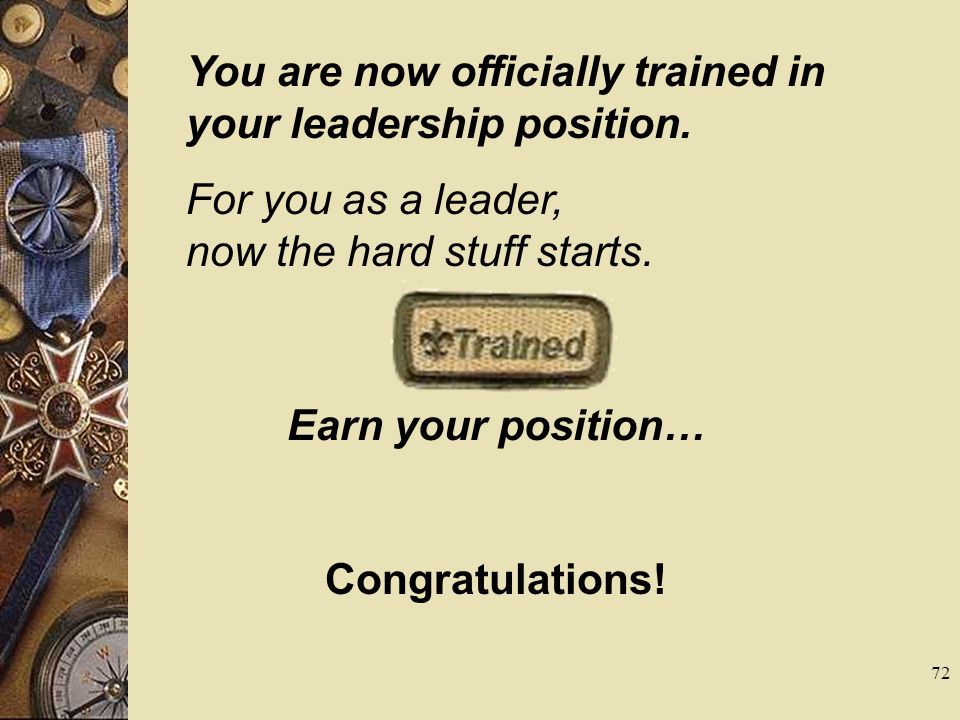 You are now officially trained in your leadership position. For you as a leader, now the hard stuff starts. Earn your position… Congratulations! 72
