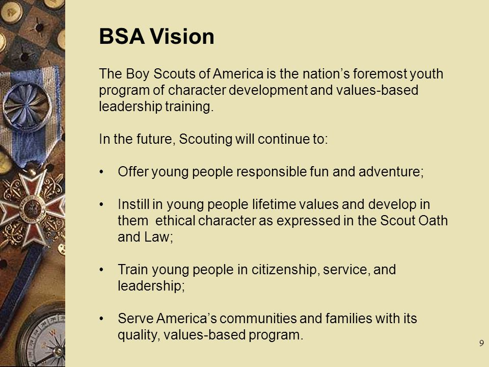 Troop Vision Our troop will be a premier youth-led and adult- supported organization postured toward developing lifelong skills in boys and helping them to develop into men of character.
