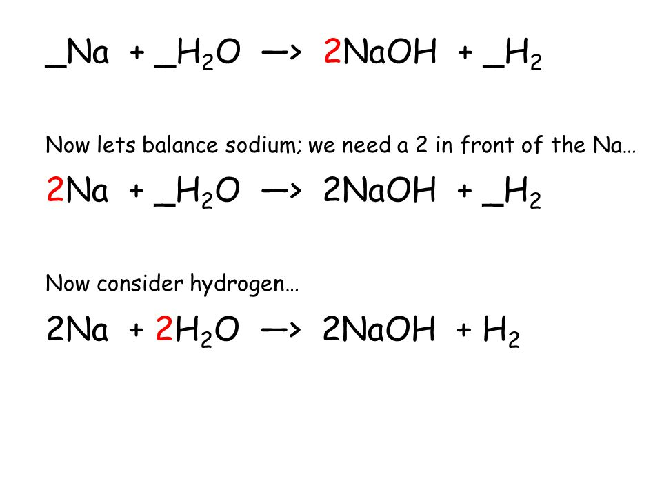 For example….. Sodium metal reacts with water to produce sodium hydroxide and hydrogen gas. Na + H 2 O > NaOH + H 2 Note that on the product side (rig