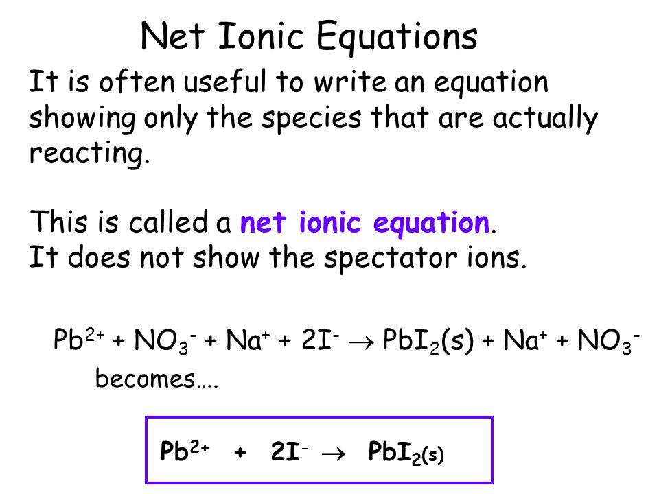 Ionic Equations Consider the reaction… Pb(NO 3 ) 2 (aq) + NaI(aq) PbI 2 (s) + NaNO 3 (aq) What is really going on is… Pb 2+ + NO 3 - + Na + + I - PbI