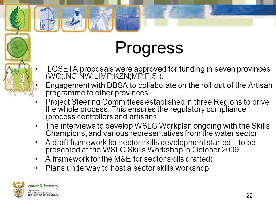 22 Progress LGSETA proposals were approved for funding in seven provinces (WC;.NC;NW;LIMP;KZN;MP;F.S.). Engagement with DBSA to collaborate on the rol