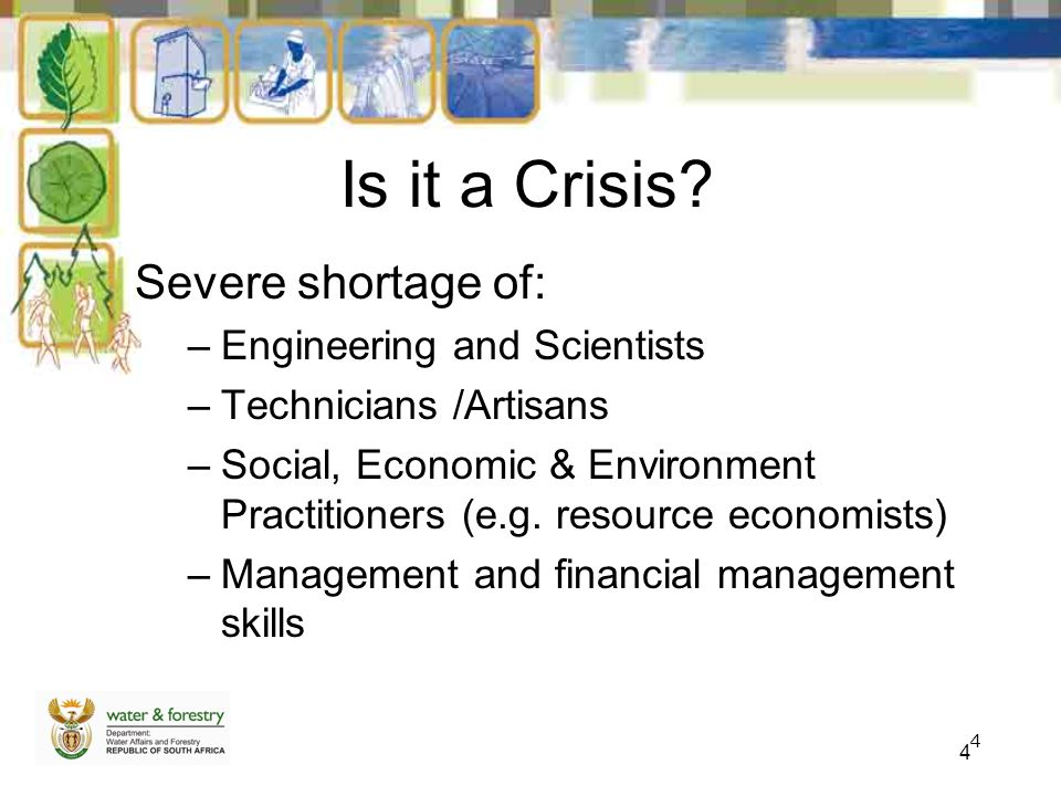 4 4 Is it a Crisis? Severe shortage of: –Engineering and Scientists –Technicians /Artisans –Social, Economic & Environment Practitioners (e.g. resourc