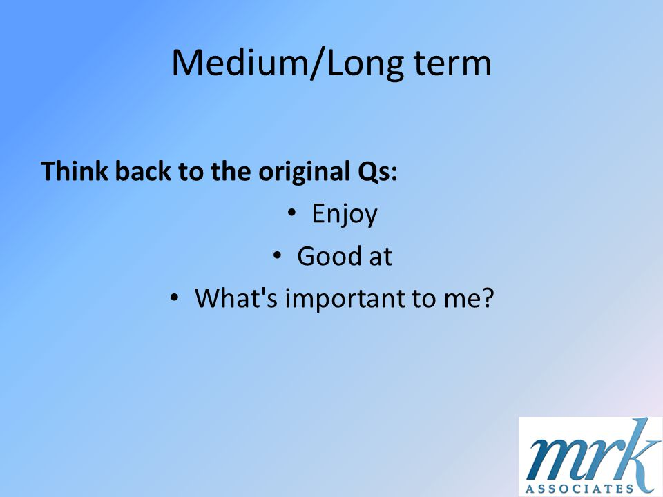 Medium/Long term Think back to the original Qs: Enjoy Good at What's important to me?