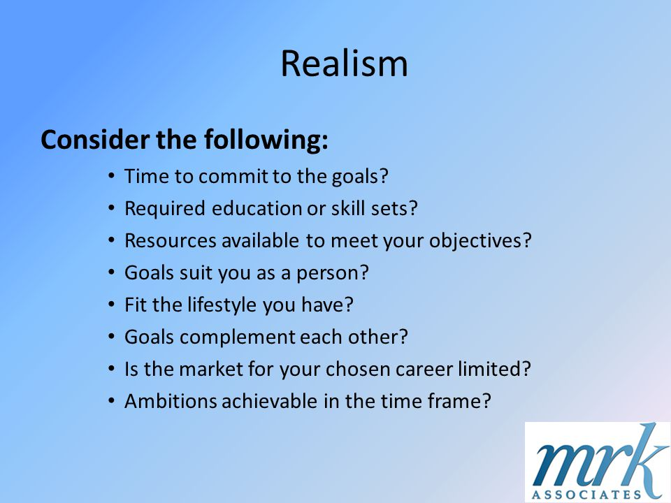Realism Consider the following: Time to commit to the goals? Required education or skill sets? Resources available to meet your objectives? Goals suit