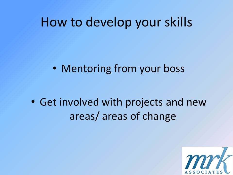How to develop your skills Mentoring from your boss Get involved with projects and new areas/ areas of change