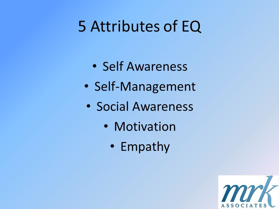 5 Attributes of EQ Self Awareness Self-Management Social Awareness Motivation Empathy