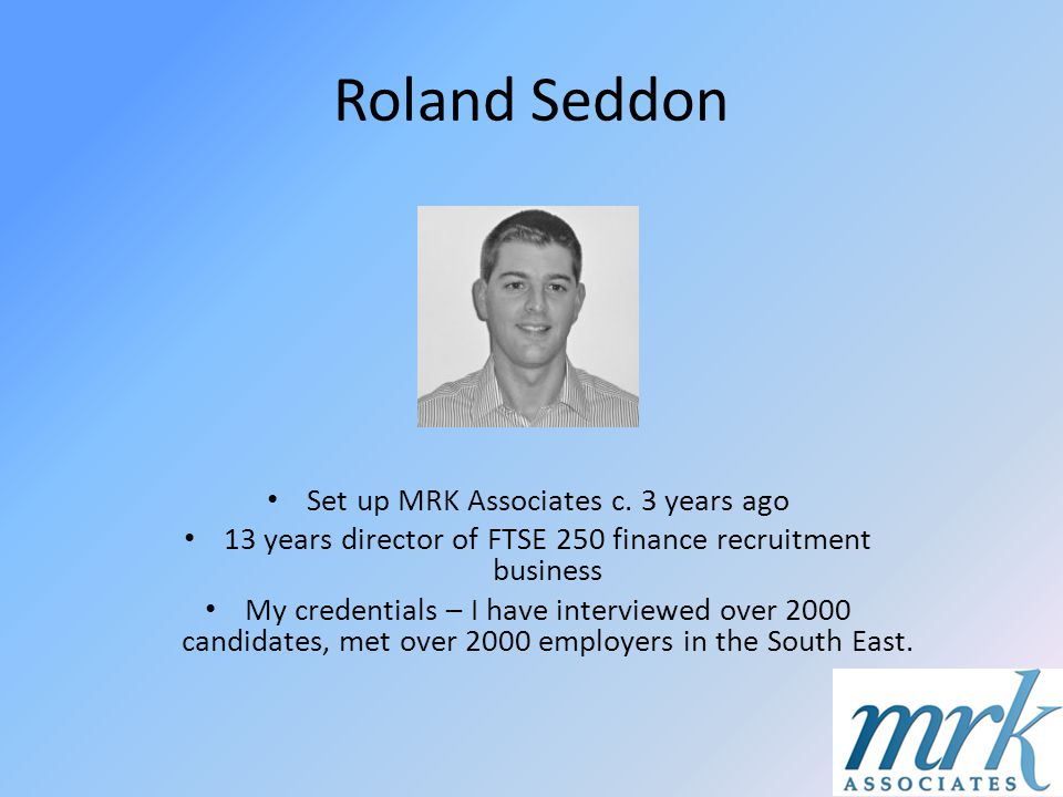 Roland Seddon Set up MRK Associates c. 3 years ago 13 years director of FTSE 250 finance recruitment business My credentials – I have interviewed over