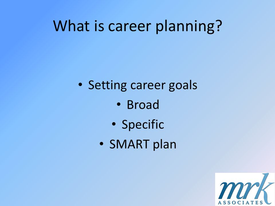 What is career planning? Setting career goals Broad Specific SMART plan