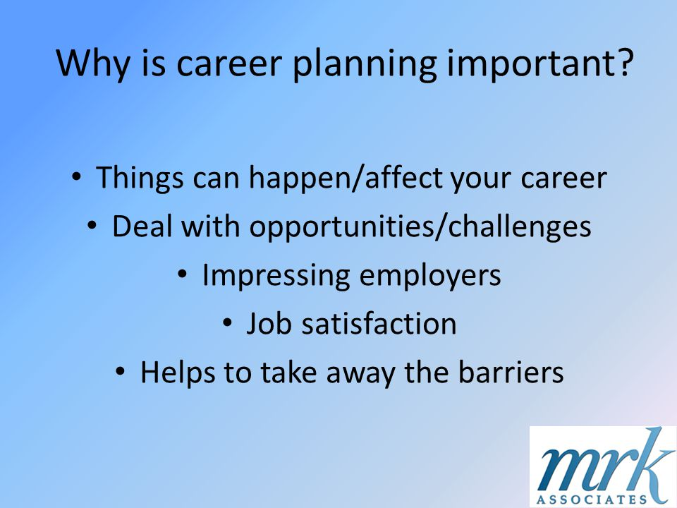 Why is career planning important? Things can happen/affect your career Deal with opportunities/challenges Impressing employers Job satisfaction Helps
